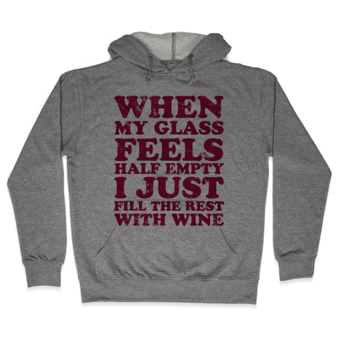 When My Glass Feel Half Empty I Just Fill the Rest with Wine Hooded Sweatshirt