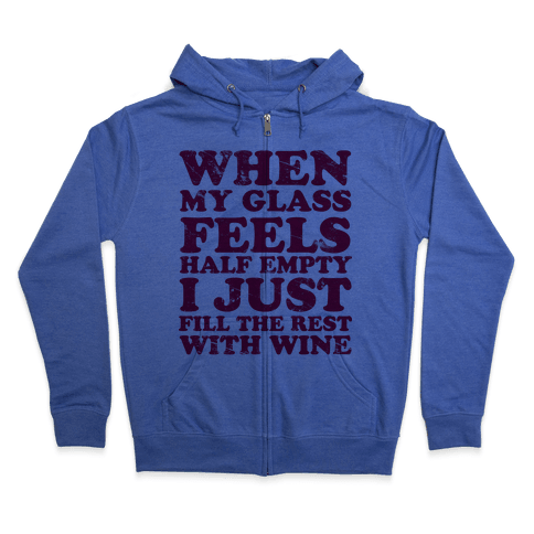 When My Glass Feel Half Empty I Just Fill the Rest with Wine Zip Hoodie