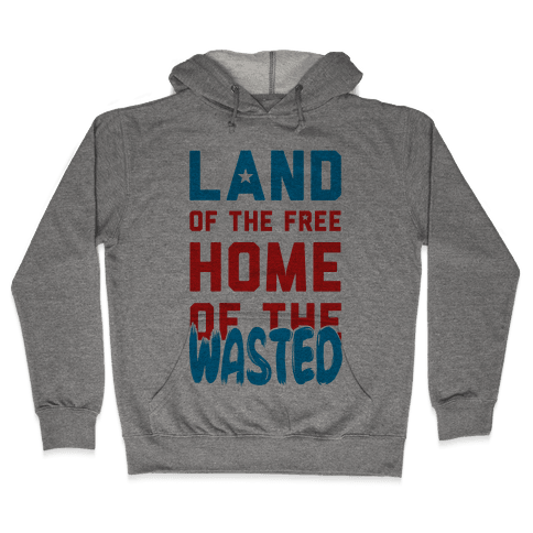 Land of the Free. Home of the Wasted Hooded Sweatshirt