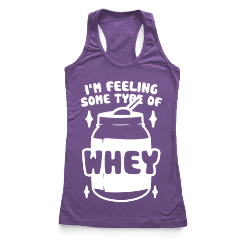 I'm Feeling Some Type Of Whey Racerback Tank Top