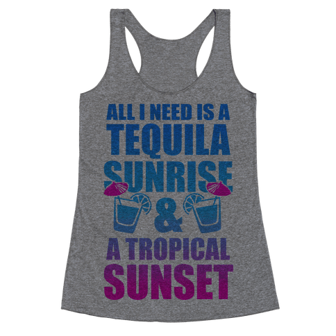 All I Need Is a Tequila Sunrise & A Tropical Sunset Racerback Tank Top