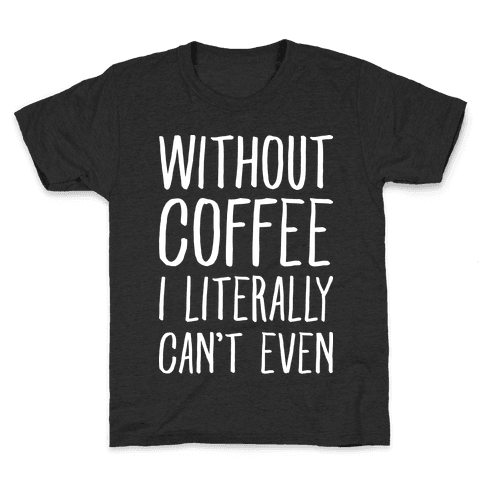 Without Coffee I Literally Can't Even Kids T-Shirt