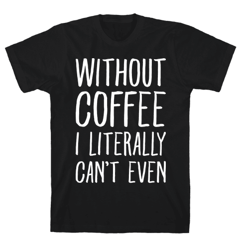 Without Coffee I Literally Can't Even Mens T-Shirt