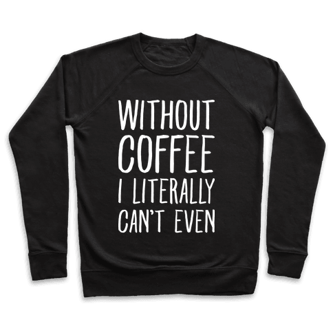 Without Coffee I Literally Can't Even Pullover
