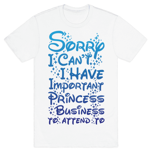 Sorry I Can't I Have Important Princess Business to Attend To Mens T-Shirt