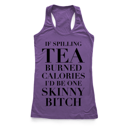 If Spilling Tea Burned Calories I'd Be One Skinny Bitch Racerback Tank Top