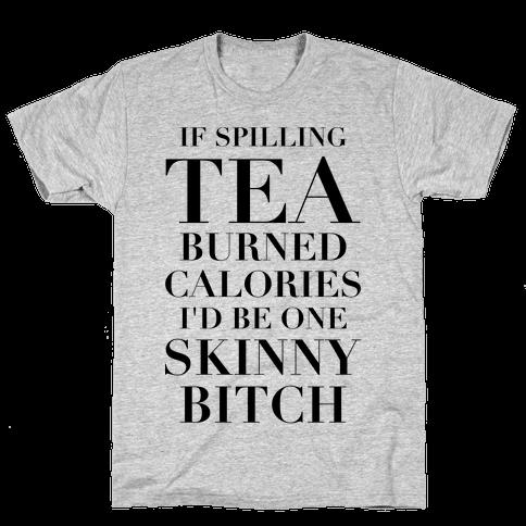 If Spilling Tea Burned Calories I'd Be One Skinny Bitch Mens T-Shirt