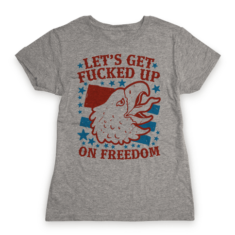 Let's Get F***ed Up on Freedom Womens T-Shirt