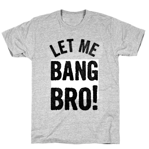 Let Me Bang Bro! T-Shirt