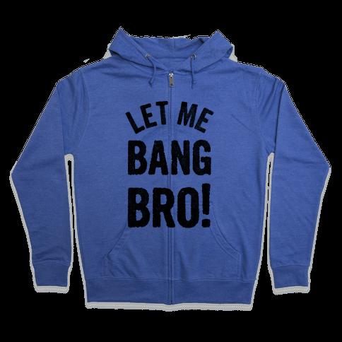 Let Me Bang Bro! Zip Hoodie