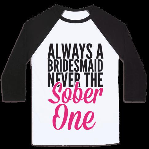 Always A Bridesmaid, Never The Sober One Baseball Tee