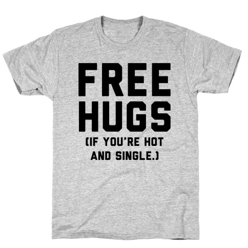763362707 free hugs if you re hot and single t shirt
