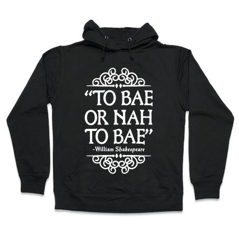 To Bae or Nah to Bae (Shakespeare Parody) Hooded Sweatshirt