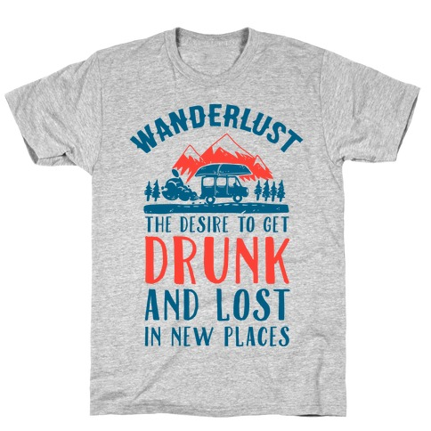 Wanderlust- The Desire to Get Drunk and Lost in New Places T-Shirt