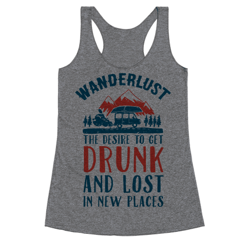 Wanderlust- The Desire to Get Drunk and Lost in New Places Racerback Tank Top