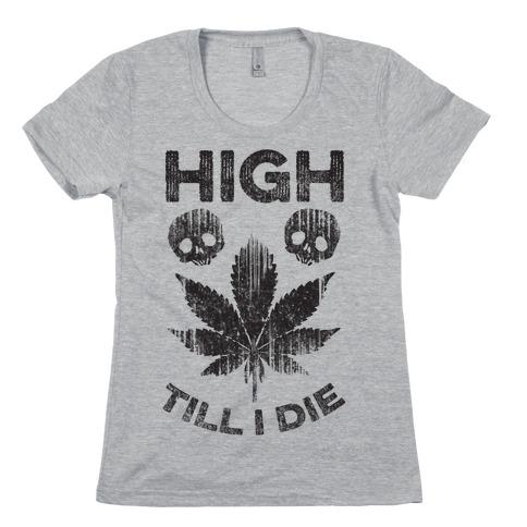 High Till I Die Womens T-Shirt
