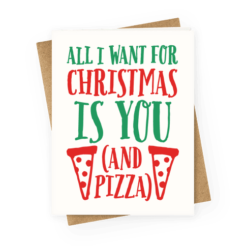 All I Want For Christmas Is You (And Pizza) Greeting Card