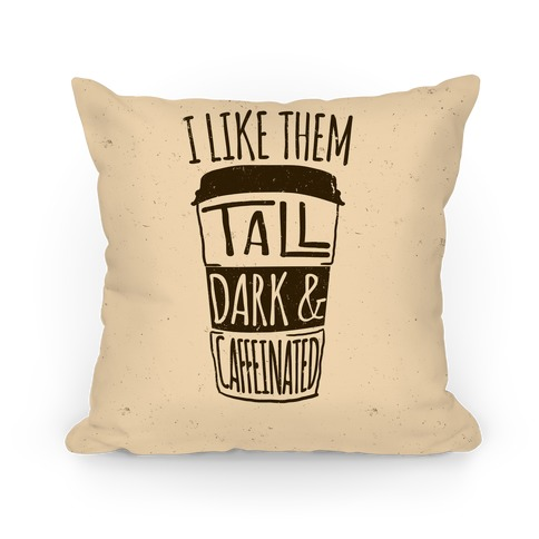 I Like Them Tall Dark And Caffeinated Pillow