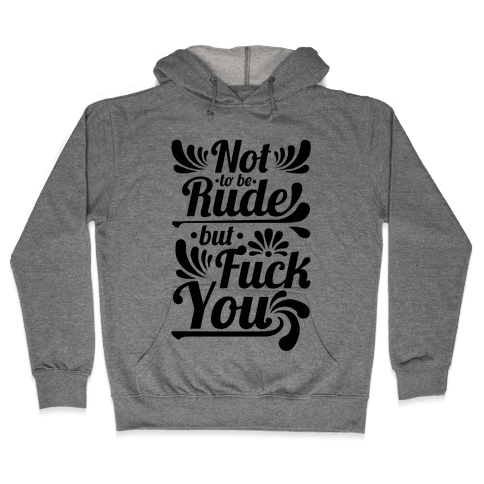 Not to be Rude but F*** You! Hooded Sweatshirt
