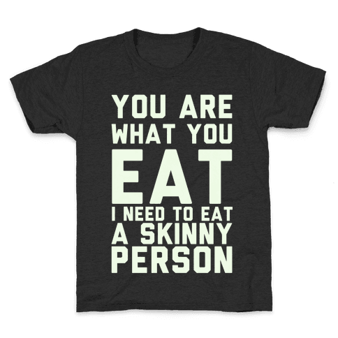 You Are What You Eat I Need To Eat A Skinny Person Kids T-Shirt