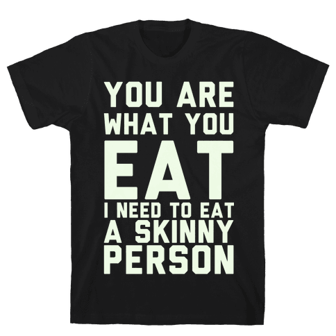 You Are What You Eat I Need To Eat A Skinny Person Mens T-Shirt