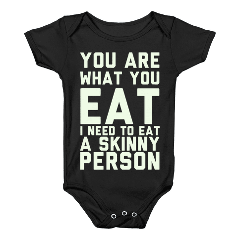 You Are What You Eat I Need To Eat A Skinny Person Baby Onesy