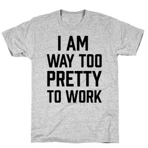I Am Way Too Pretty To Work T-Shirt