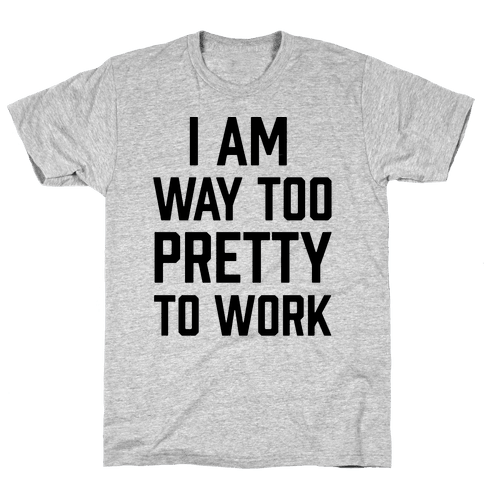 I Am Way Too Pretty To Work Mens T-Shirt