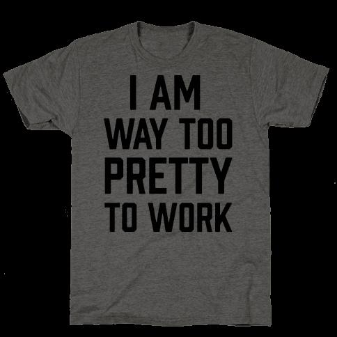I Am Way Too Pretty To Work
