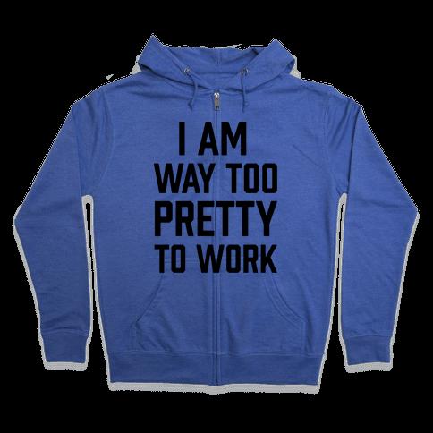I Am Way Too Pretty To Work Zip Hoodie