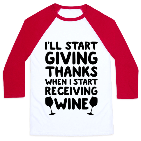 I'll Start Giving Thanks When I Start Receiving Wine Baseball Tee