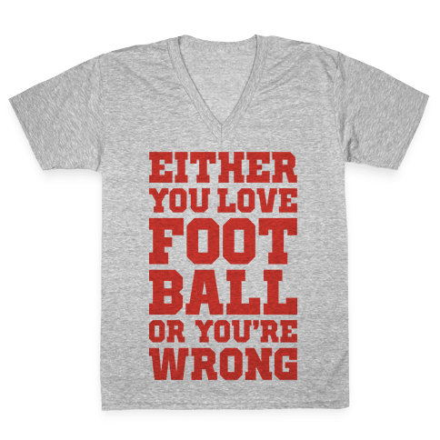 Either You Love Football Or You're Wrong V-Neck Tee Shirt