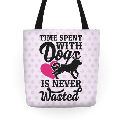 Time Spent With Dogs Is Never Wasted Tote