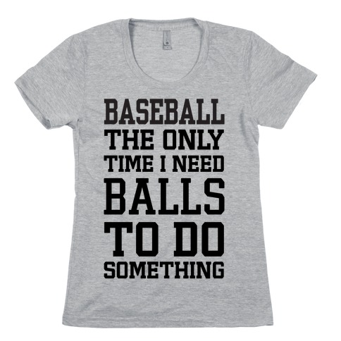 Baseball The Only Time I Need Balls To Do Something Womens T-Shirt