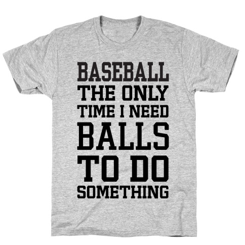 Baseball The Only Time I Need Balls To Do Something T-Shirt