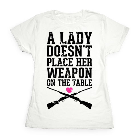 A Lady Doesn't Place Her Weapon On The Table Womens T-Shirt