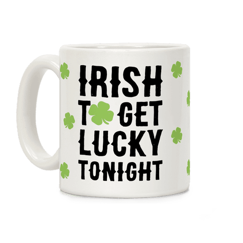 Irish To Get Lucky Tonight Coffee Mug