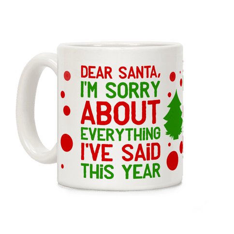 Dear Santa, I'm Sorry about Everything I've Said This Year Coffee Mug