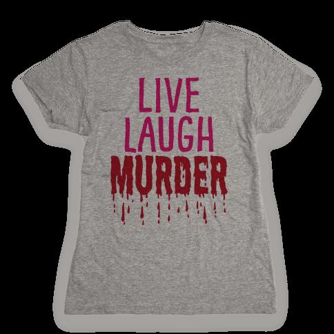 Live Laugh Murder Womens T-Shirt