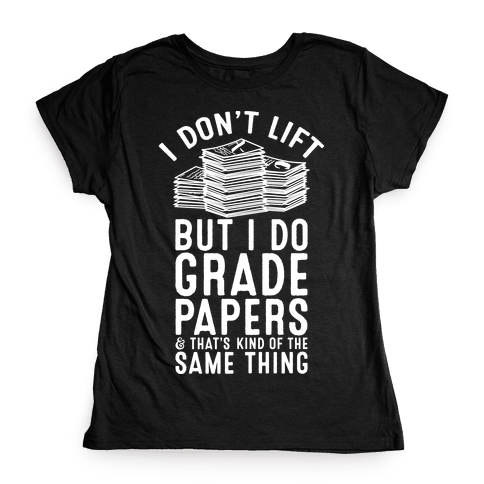 I Don't Lift But I Do Grade Papers and That's Kind of the Same Thing Womens T-Shirt