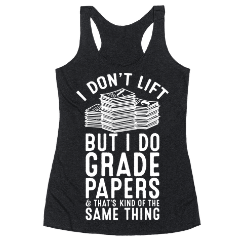 I Don't Lift But I Do Grade Papers and That's Kind of the Same Thing Racerback Tank Top