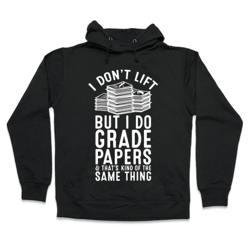 I Don't Lift But I Do Grade Papers and That's Kind of the Same Thing Hooded Sweatshirt