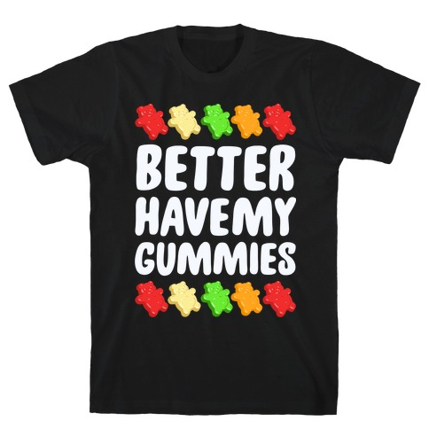 Better Have My Gummies Mens T-Shirt