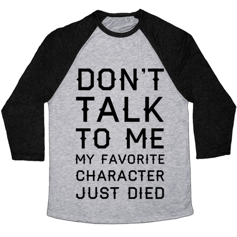 Don't Talk To Me My Favorite Character Just Died Baseball Tee