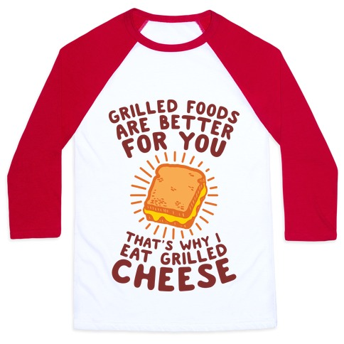 Grilled Foods Are Better for You Which is Why I Eat Grilled Cheese Baseball Tee