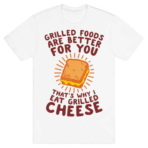 Grilled Foods Are Better for You Which is Why I Eat Grilled Cheese Mens T-Shirt