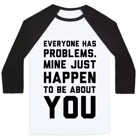 Everyone Has Problems. Mine Just Happen to Be about You Baseball Tee