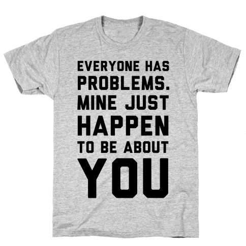 Everyone Has Problems. Mine Just Happen to Be about You Mens T-Shirt