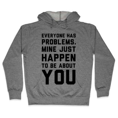 Everyone Has Problems. Mine Just Happen to Be about You Hooded Sweatshirt