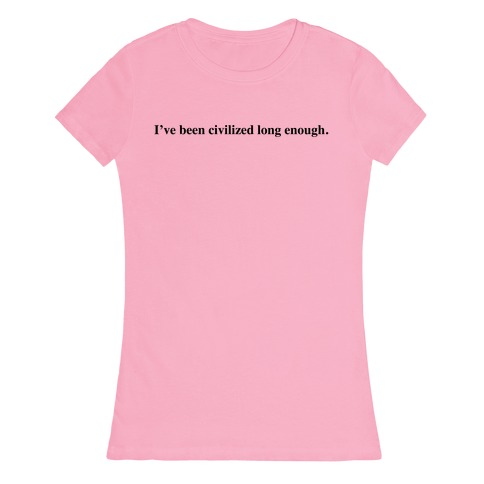 I've Been Civilized Long Enough. Womens T-Shirt